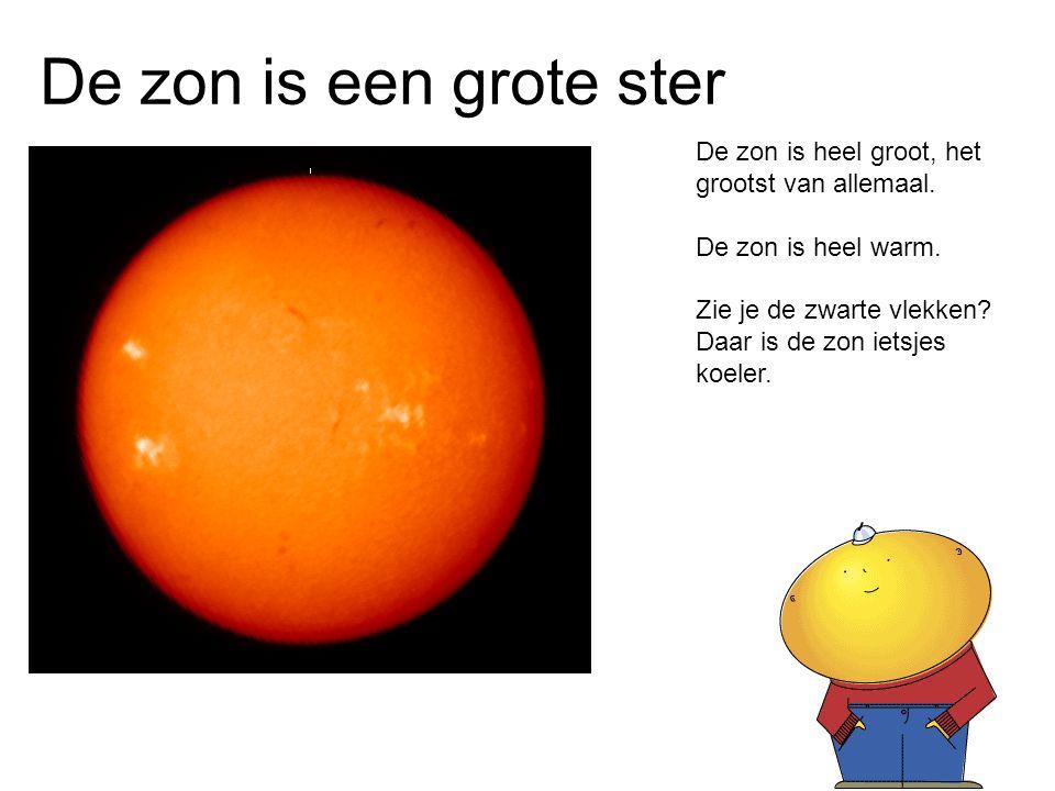 De zon is een grote ster De zon is heel groot, het grootst van allemaal. De zon is heel warm. Zie je de zwarte vlekken? Daar is de zon ietsjes koeler.