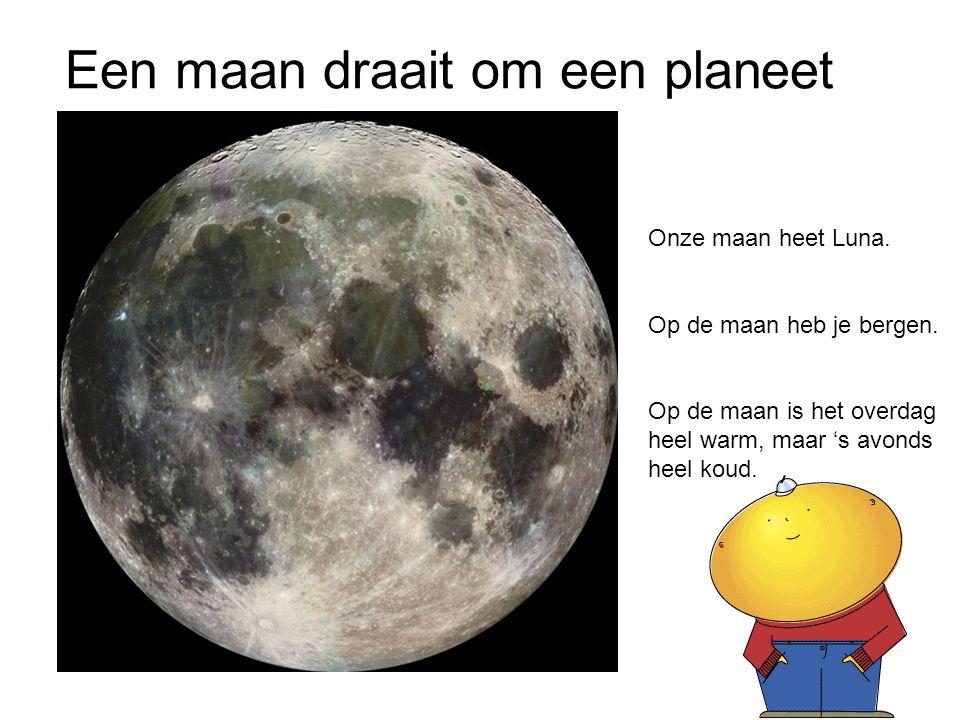 Een maan draait om een planeet Onze maan heet Luna. Op de maan heb je bergen. Op de maan is het overdag heel warm, maar 's avonds heel koud.