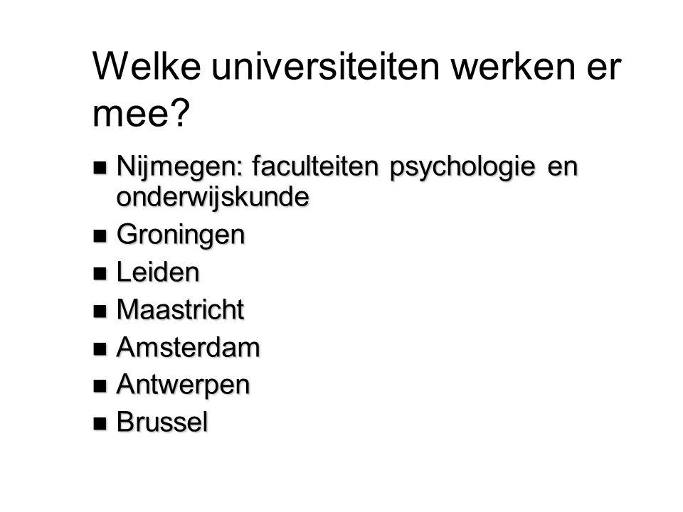 Welke universiteiten werken er mee? n Nijmegen: faculteiten psychologie en onderwijskunde n Groningen n Leiden n Maastricht n Amsterdam n Antwerpen n