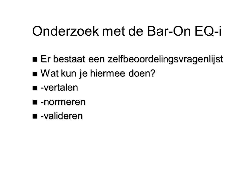 Onderzoek met de Bar-On EQ-i n Er bestaat een zelfbeoordelingsvragenlijst n Wat kun je hiermee doen? n -vertalen n -normeren n -valideren