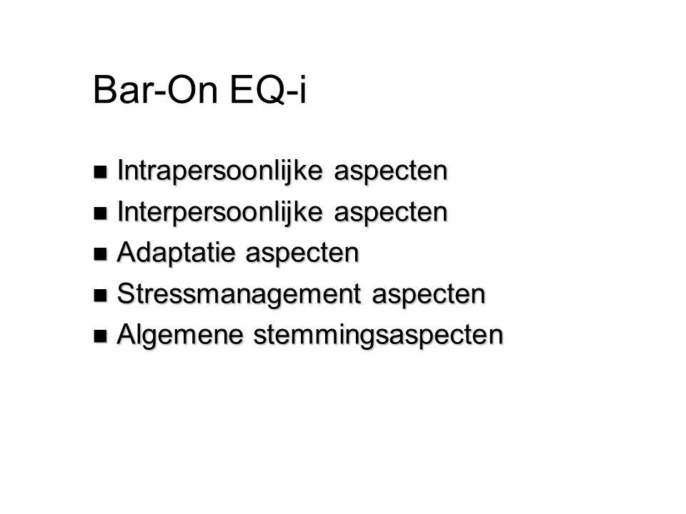 Bar-On EQ-i n Intrapersoonlijke aspecten n Interpersoonlijke aspecten n Adaptatie aspecten n Stressmanagement aspecten n Algemene stemmingsaspecten