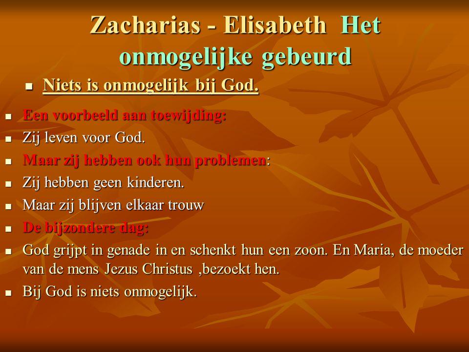 Zacharias - Elisabeth Het onmogelijke gebeurd Niets is onmogelijk bij God. Niets is onmogelijk bij God. Een voorbeeld aan toewijding: Een voorbeeld aa