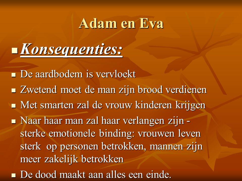 Adam en Eva Konsequenties: Konsequenties: De aardbodem is vervloekt De aardbodem is vervloekt Zwetend moet de man zijn brood verdienen Zwetend moet de