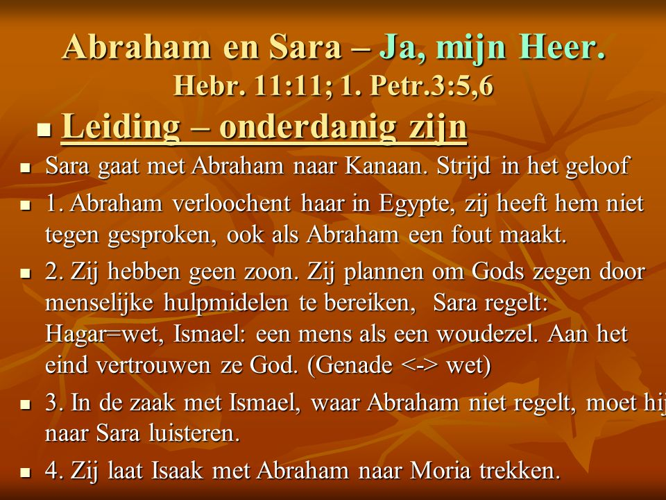 Abraham en Sara – Ja, mijn Heer. Hebr. 11:11; 1. Petr.3:5,6 Leiding – onderdanig zijn Leiding – onderdanig zijn Sara gaat met Abraham naar Kanaan. Str