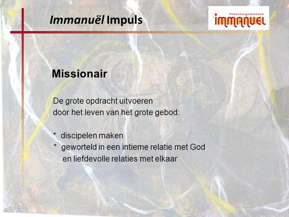 Missionair De grote opdracht uitvoeren door het leven van het grote gebod: * discipelen maken * geworteld in een intieme relatie met God en liefdevolle relaties met elkaar Immanuël Impuls