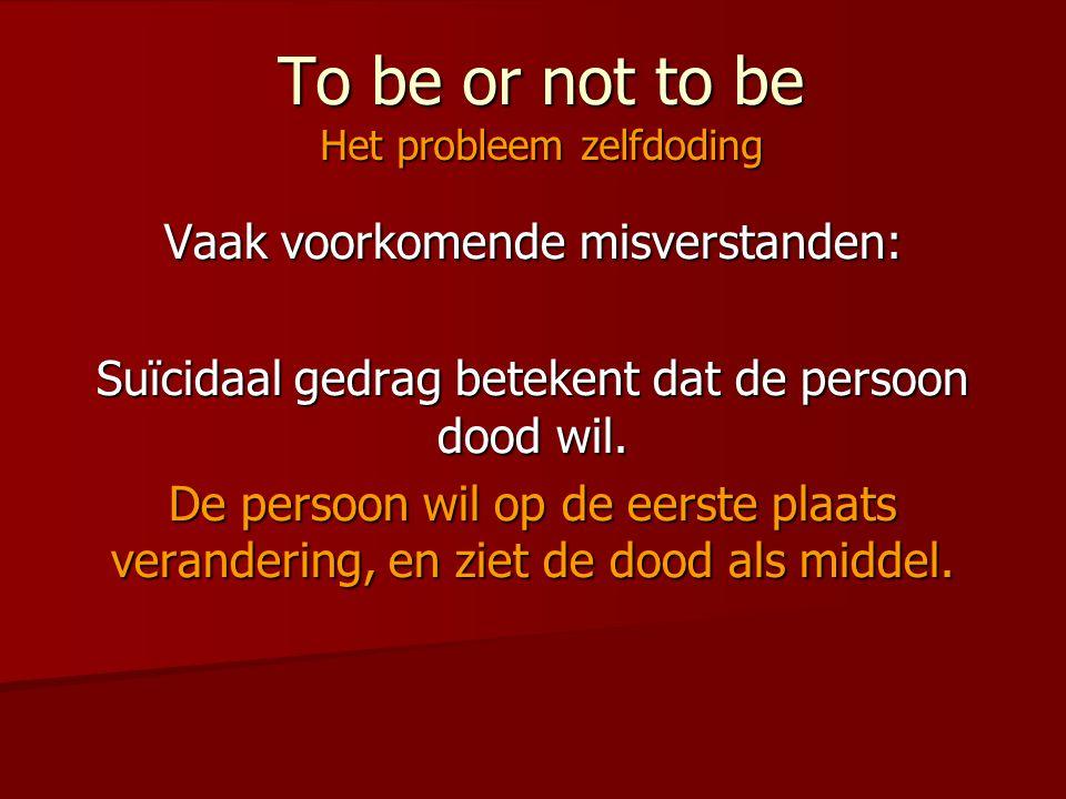 To be or not to be Het probleem zelfdoding Vaak voorkomende misverstanden: Suïcidaal gedrag betekent dat de persoon dood wil. De persoon wil op de eer