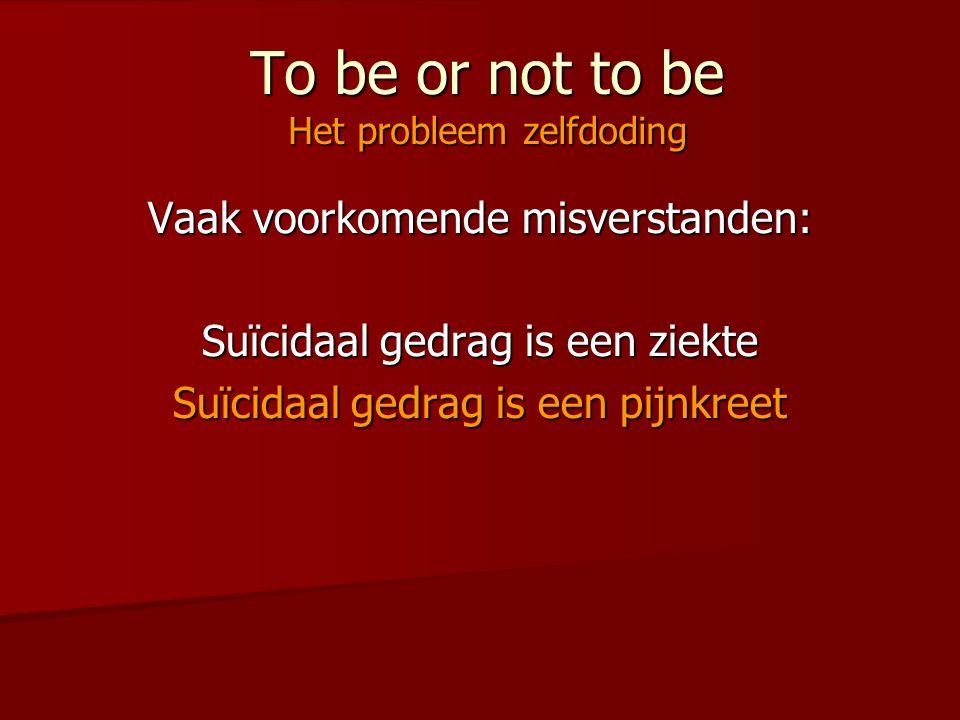 To be or not to be Het probleem zelfdoding Vaak voorkomende misverstanden: Suïcidaal gedrag is een ziekte Suïcidaal gedrag is een pijnkreet