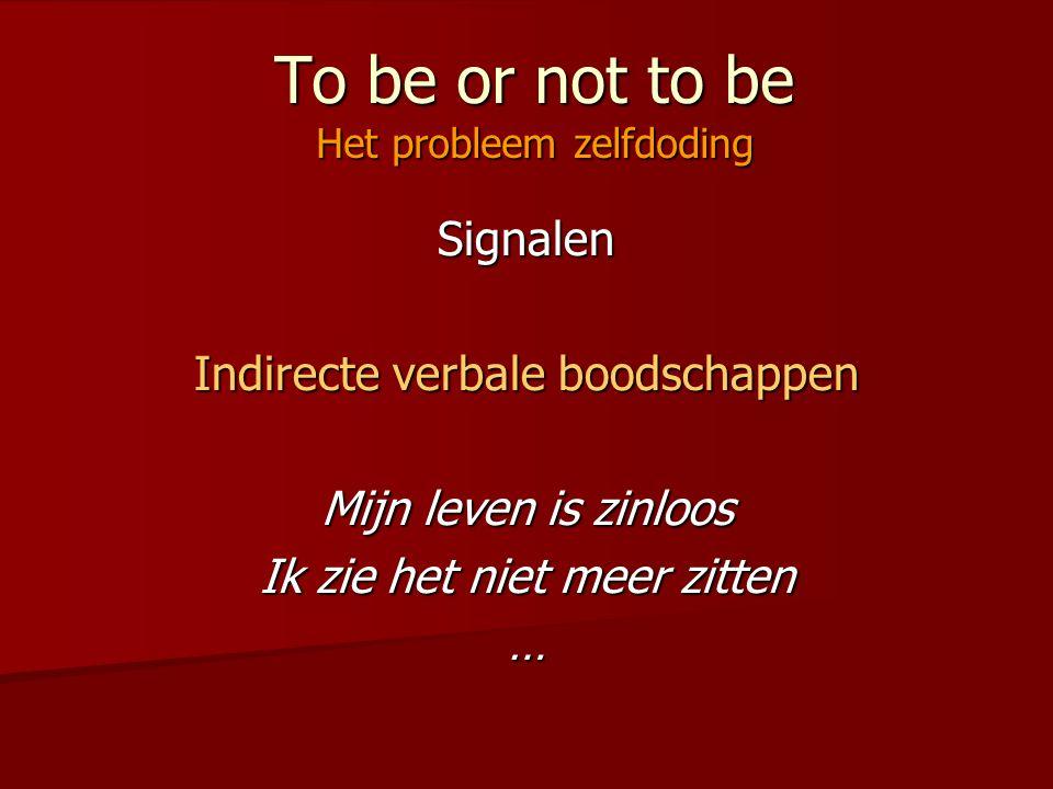 To be or not to be Het probleem zelfdoding Signalen Indirecte verbale boodschappen Mijn leven is zinloos Ik zie het niet meer zitten …