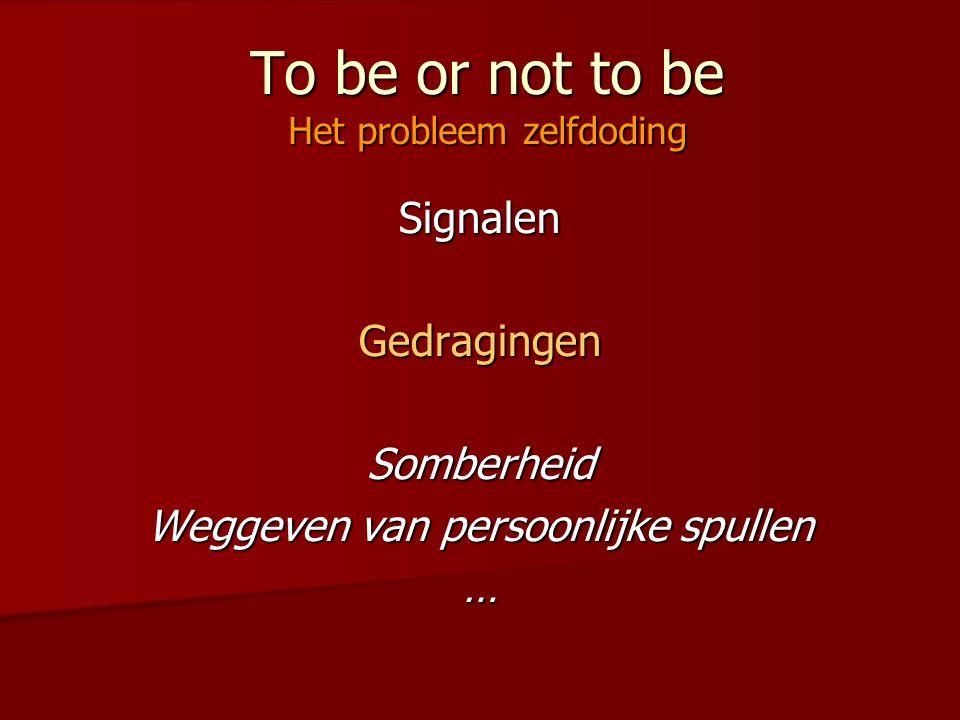 To be or not to be Het probleem zelfdoding SignalenGedragingenSomberheid Weggeven van persoonlijke spullen …
