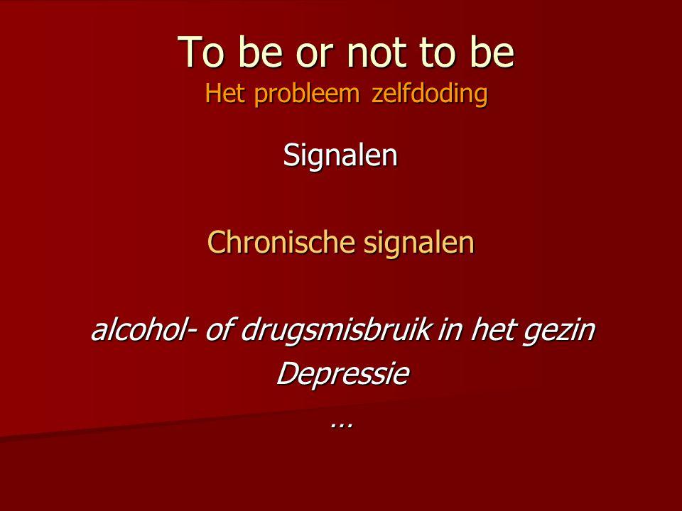 To be or not to be Het probleem zelfdoding Signalen Chronische signalen alcohol- of drugsmisbruik in het gezin Depressie…