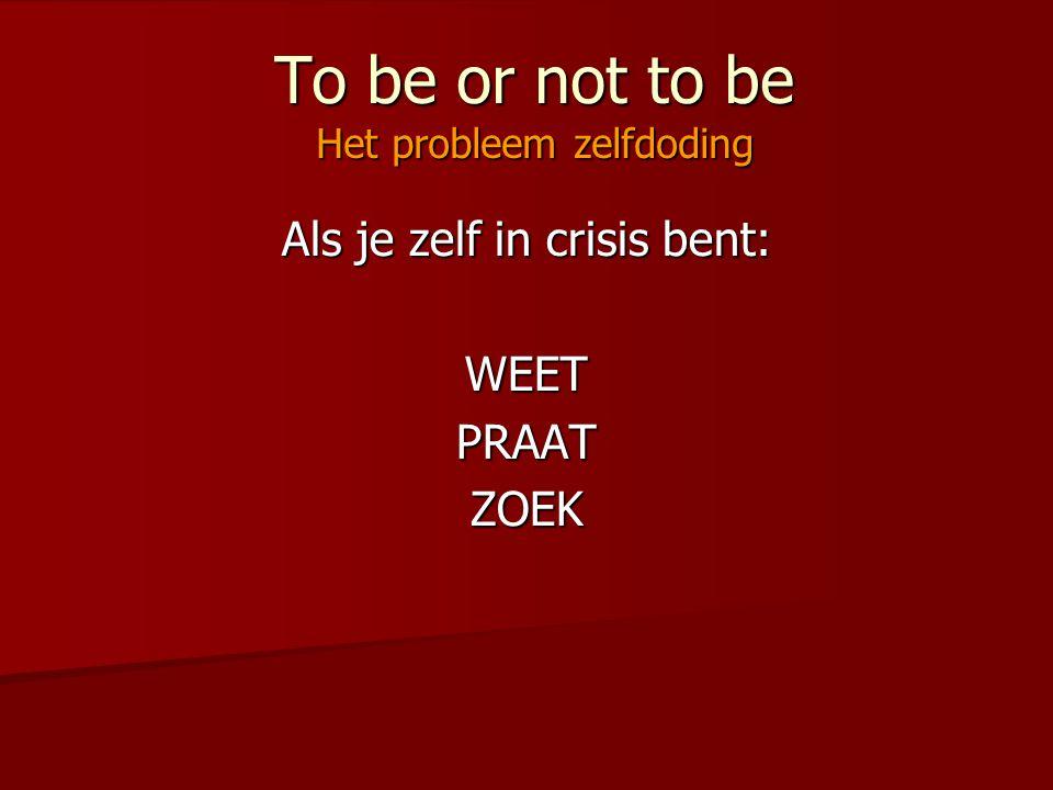 To be or not to be Het probleem zelfdoding Als je zelf in crisis bent: WEETPRAATZOEK