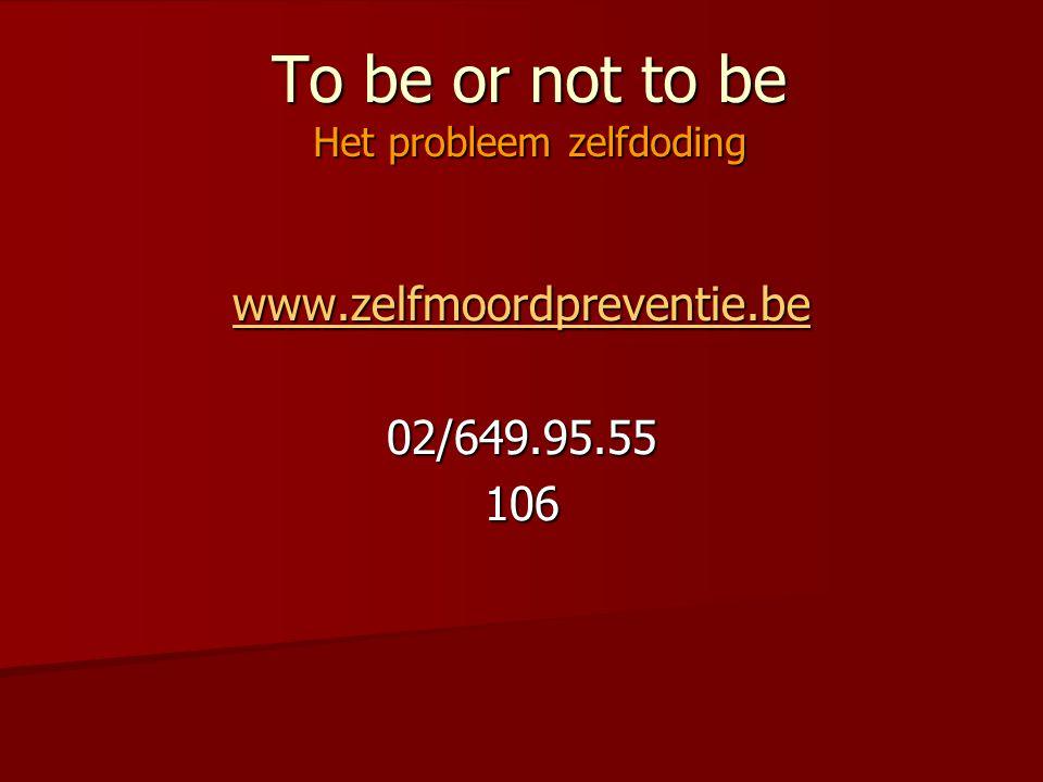 To be or not to be Het probleem zelfdoding www.zelfmoordpreventie.be 02/649.95.55106