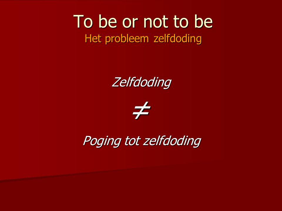 To be or not to be Het probleem zelfdoding Zelfdoding Poging tot zelfdoding ≠