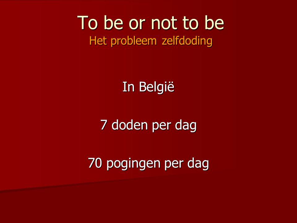To be or not to be Het probleem zelfdoding In België 7 doden per dag 70 pogingen per dag