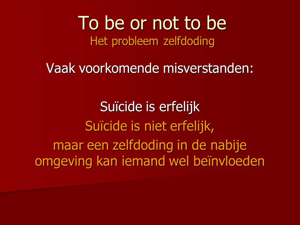 To be or not to be Het probleem zelfdoding Vaak voorkomende misverstanden: Suïcide is erfelijk Suïcide is niet erfelijk, maar een zelfdoding in de nab