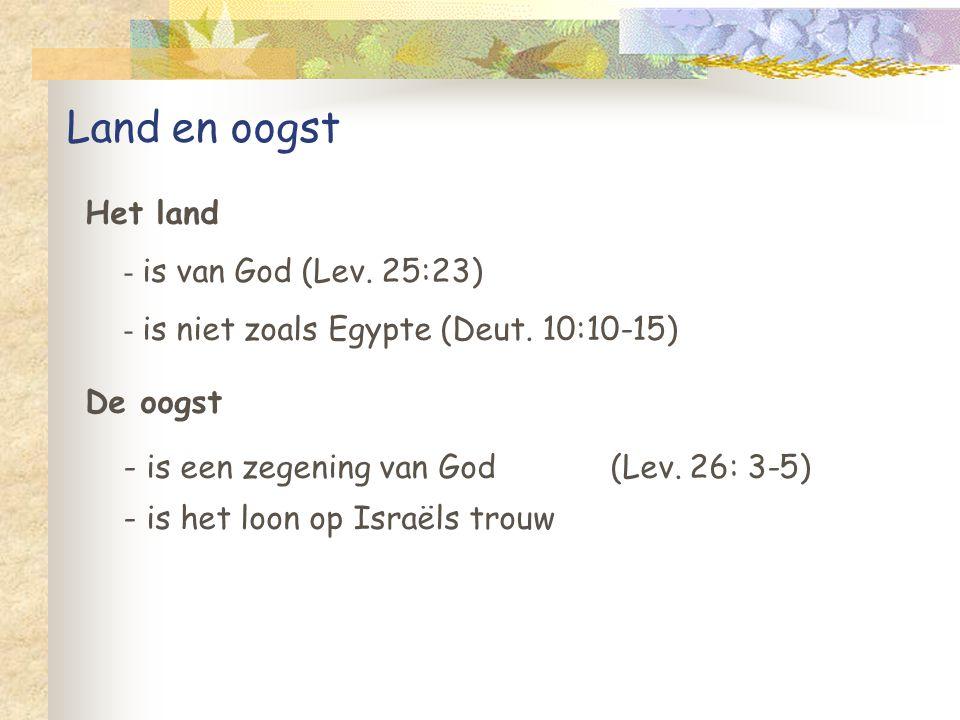 Land en oogst De oogst - is een zegening van God (Lev. 26: 3-5) - is het loon op Israëls trouw Het land - is van God (Lev. 25:23) - is niet zoals Egyp