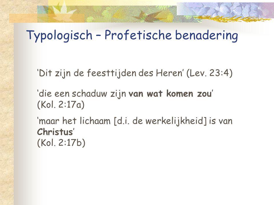 Typologisch – Profetische benadering 'Dit zijn de feesttijden des Heren' (Lev. 23:4) 'die een schaduw zijn van wat komen zou' (Kol. 2:17a) 'maar het l