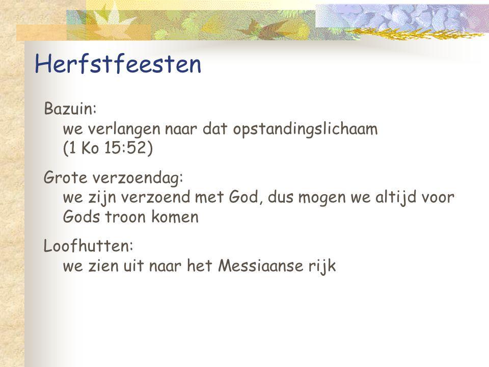 Herfstfeesten Bazuin: we verlangen naar dat opstandingslichaam (1 Ko 15:52) Grote verzoendag: we zijn verzoend met God, dus mogen we altijd voor Gods