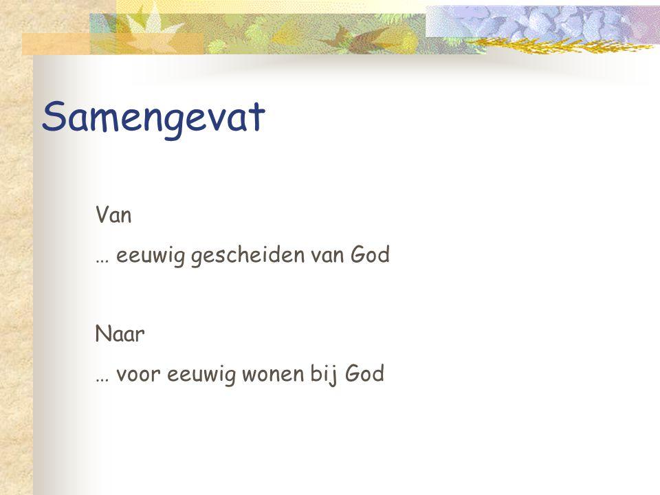 Samengevat Van … eeuwig gescheiden van God Naar … voor eeuwig wonen bij God