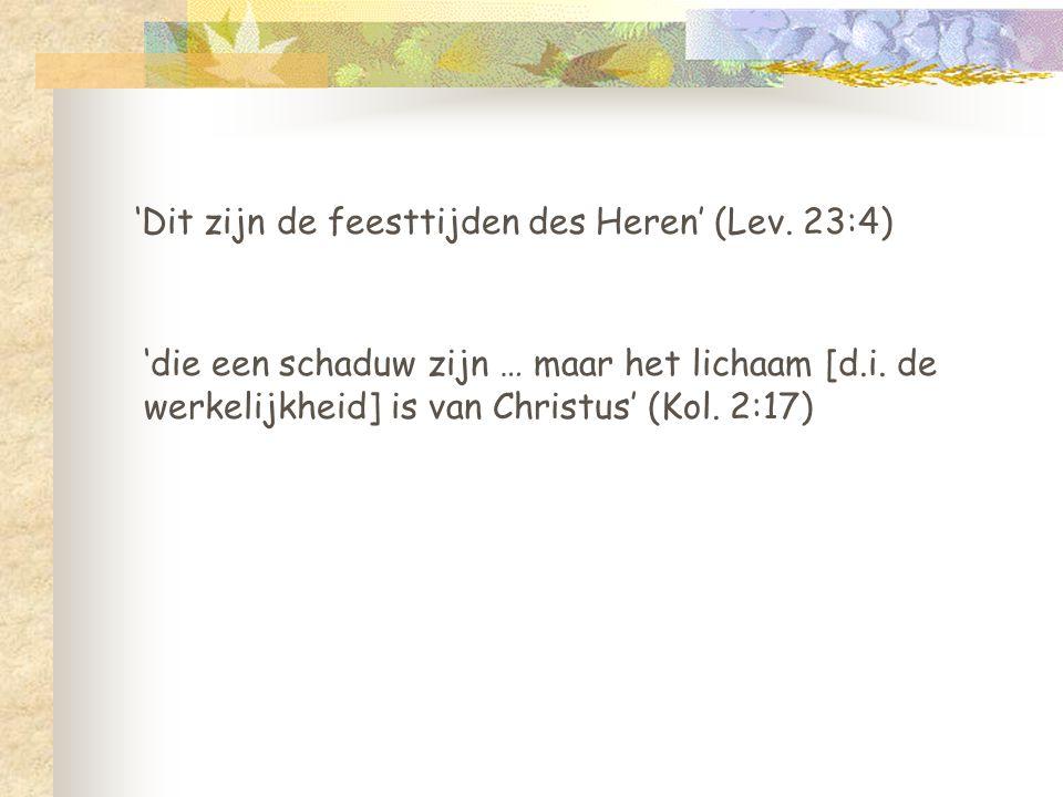 'Dit zijn de feesttijden des Heren' (Lev. 23:4) 'die een schaduw zijn … maar het lichaam [d.i. de werkelijkheid] is van Christus' (Kol. 2:17)
