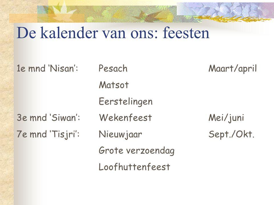 De kalender van ons: feesten 1e mnd 'Nisan':PesachMaart/april Matsot Eerstelingen 3e mnd 'Siwan':WekenfeestMei/juni 7e mnd 'Tisjri':NieuwjaarSept./Okt