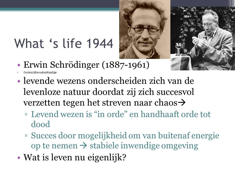 What 's life 1944 Erwin Schrödinger (1887-1961) Oostenrijkse natuurkundige levende wezens onderscheiden zich van de levenloze natuur doordat zij zich succesvol verzetten tegen het streven naar chaos  ▫Levend wezen is in orde en handhaaft orde tot dood ▫Succes door mogelijkheid om van buitenaf energie op te nemen  stabiele inwendige omgeving Wat is leven nu eigenlijk?