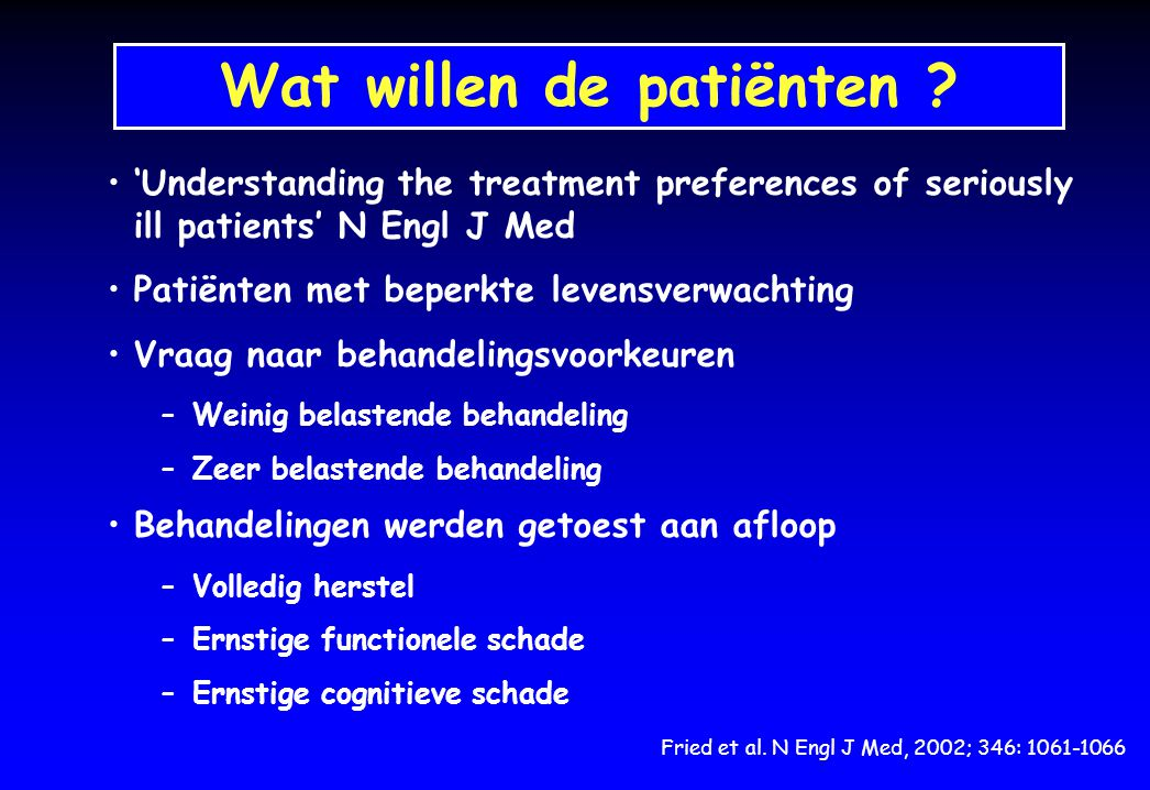 Wat willen de patiënten ? Fried et al. N Engl J Med, 2002; 346: 1061-1066 'Understanding the treatment preferences of seriously ill patients' N Engl J