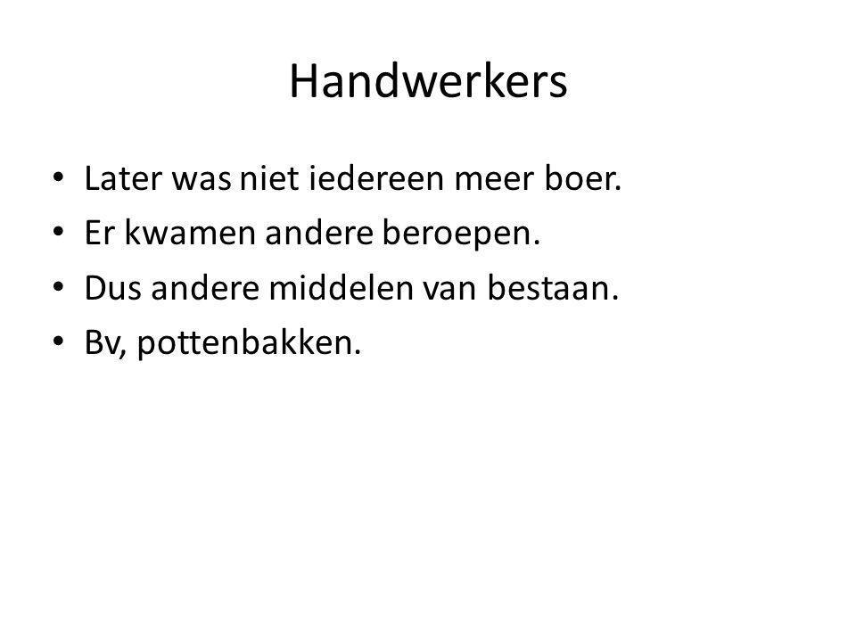 Handwerkers Later was niet iedereen meer boer. Er kwamen andere beroepen. Dus andere middelen van bestaan. Bv, pottenbakken.