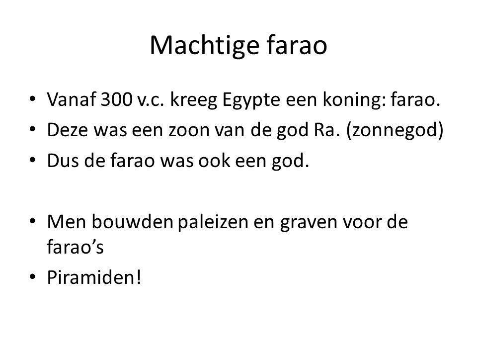 Machtige farao Vanaf 300 v.c. kreeg Egypte een koning: farao. Deze was een zoon van de god Ra. (zonnegod) Dus de farao was ook een god. Men bouwden pa