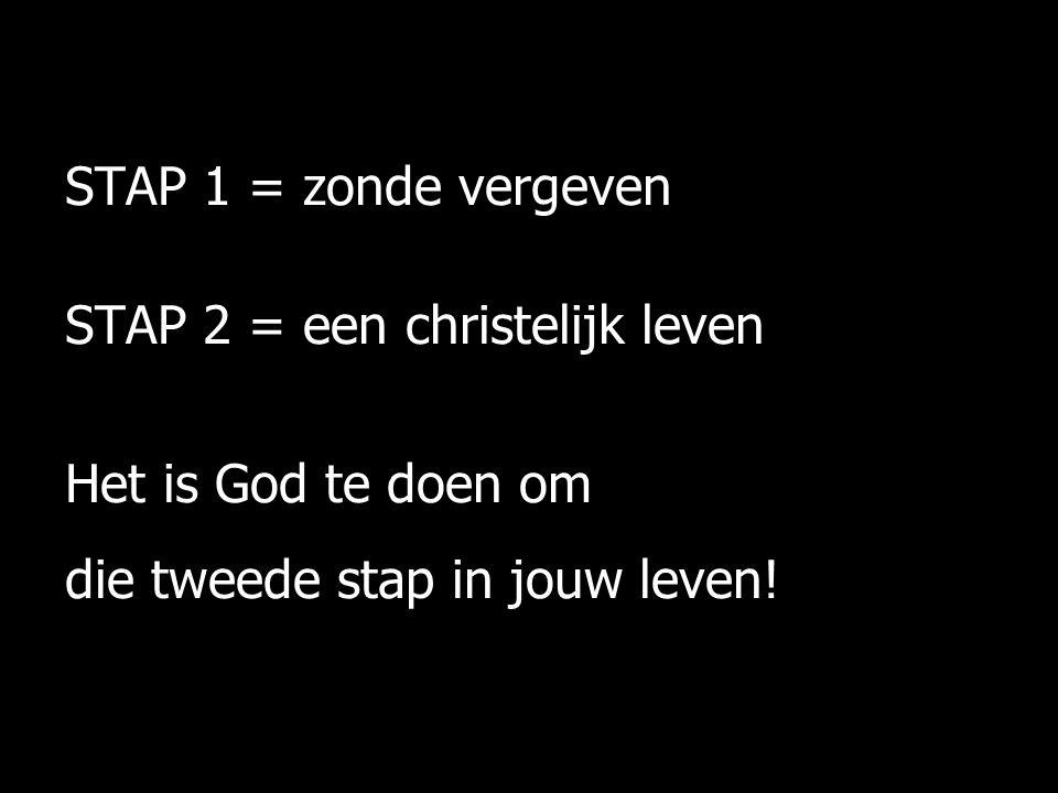 STAP 1 = zonde vergeven STAP 2 = een christelijk leven Het is God te doen om die tweede stap in jouw leven!