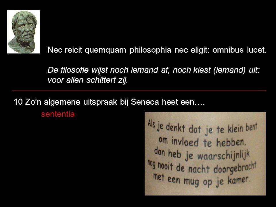 Nec reicit quemquam philosophia nec eligit: omnibus lucet. De filosofie wijst noch iemand af, noch kiest (iemand) uit: voor allen schittert zij. 10 Zo