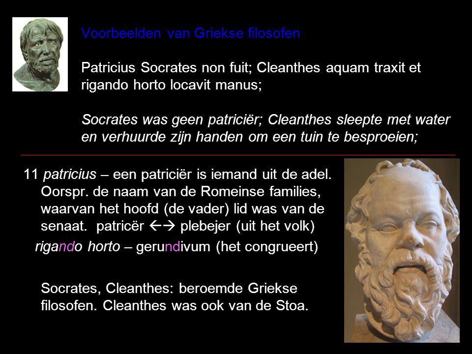 Voorbeelden van Griekse filosofen Patricius Socrates non fuit; Cleanthes aquam traxit et rigando horto locavit manus; Socrates was geen patriciër; Cle