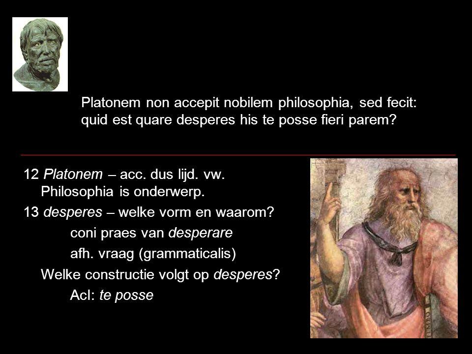 Platonem non accepit nobilem philosophia, sed fecit: quid est quare desperes his te posse fieri parem? 12 Platonem – acc. dus lijd. vw. Philosophia is