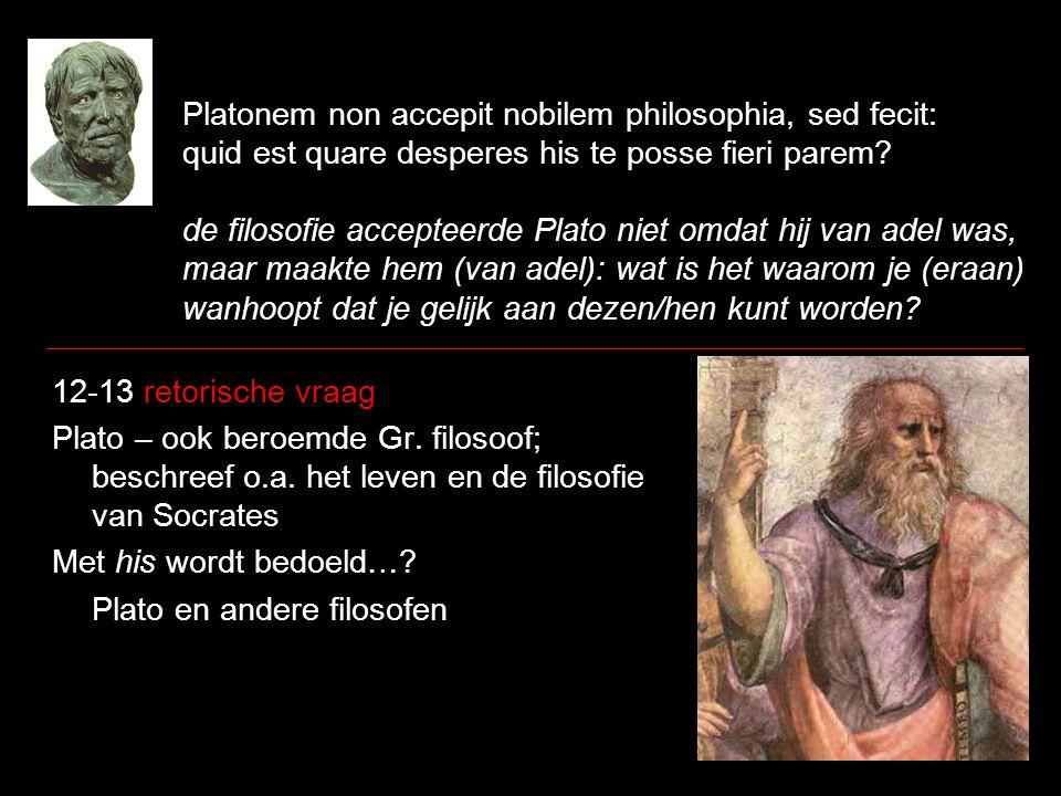 Platonem non accepit nobilem philosophia, sed fecit: quid est quare desperes his te posse fieri parem? de filosofie accepteerde Plato niet omdat hij v