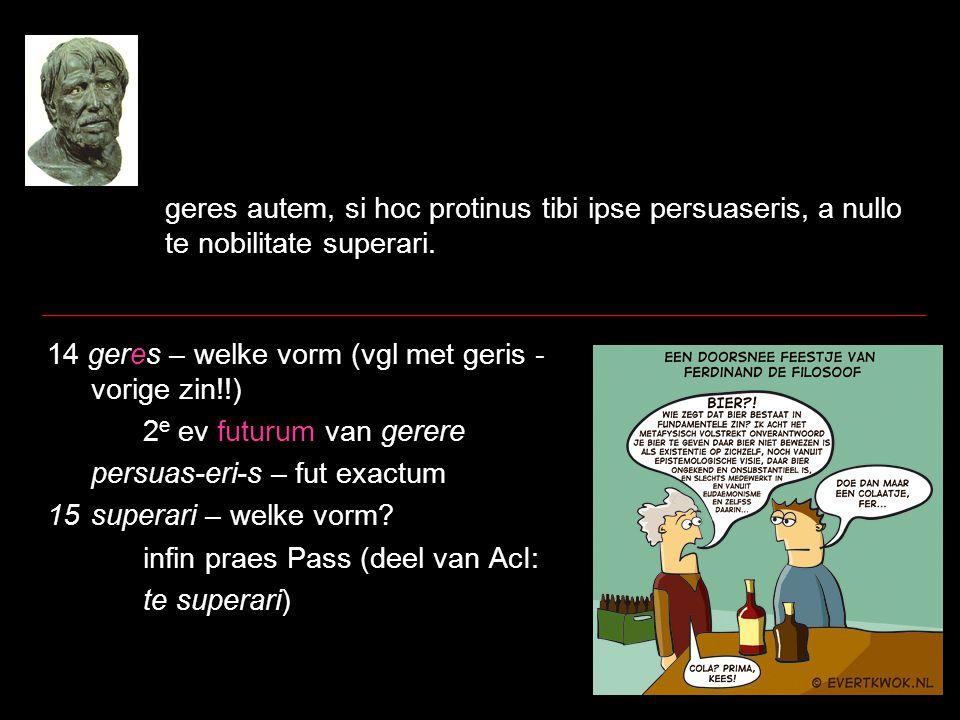 geres autem, si hoc protinus tibi ipse persuaseris, a nullo te nobilitate superari. 14 geres – welke vorm (vgl met geris - vorige zin!!) 2 e ev futuru