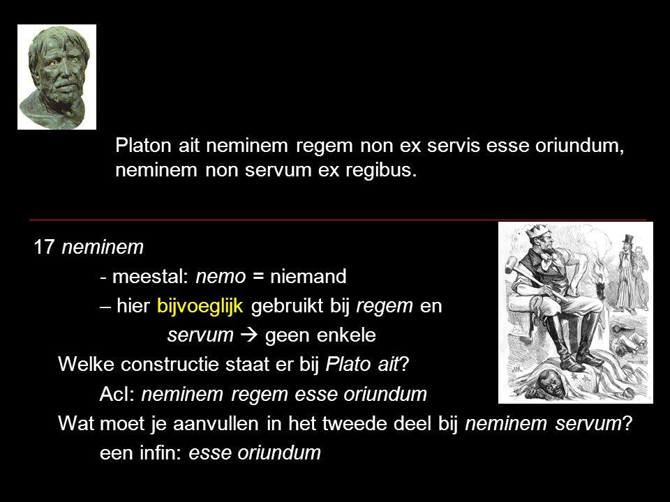Platon ait neminem regem non ex servis esse oriundum, neminem non servum ex regibus. 17 neminem - meestal: nemo = niemand – hier bijvoeglijk gebruikt