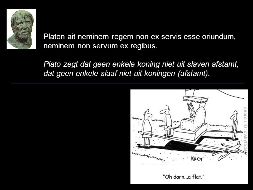 Platon ait neminem regem non ex servis esse oriundum, neminem non servum ex regibus. Plato zegt dat geen enkele koning niet uit slaven afstamt, dat ge
