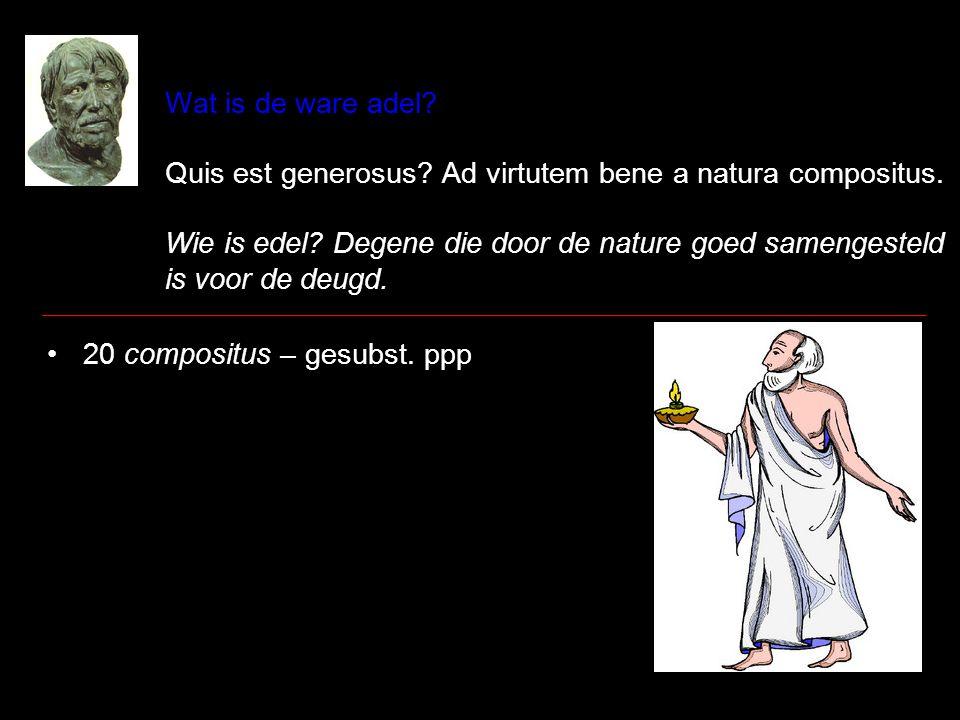Wat is de ware adel? Quis est generosus? Ad virtutem bene a natura compositus. Wie is edel? Degene die door de nature goed samengesteld is voor de deu