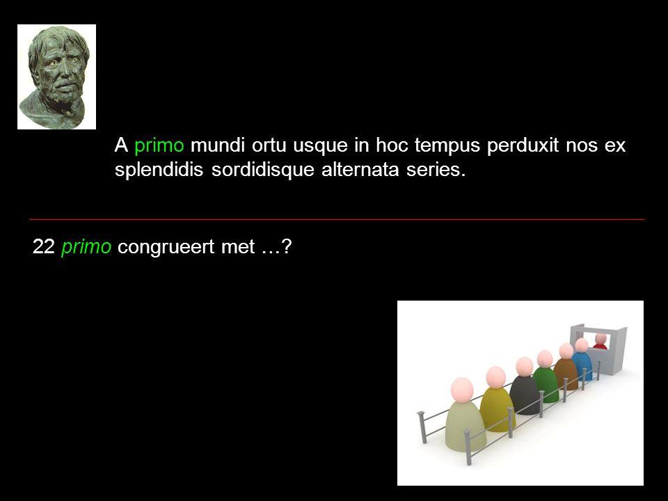 A primo mundi ortu usque in hoc tempus perduxit nos ex splendidis sordidisque alternata series. 22 primo congrueert met …?