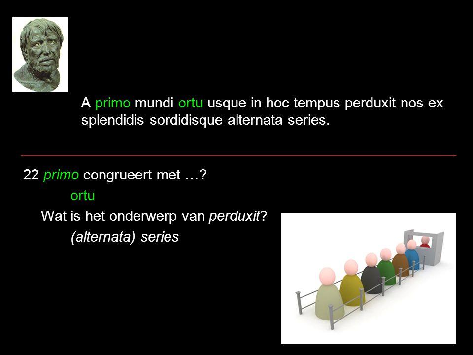 A primo mundi ortu usque in hoc tempus perduxit nos ex splendidis sordidisque alternata series. 22 primo congrueert met …? ortu Wat is het onderwerp v