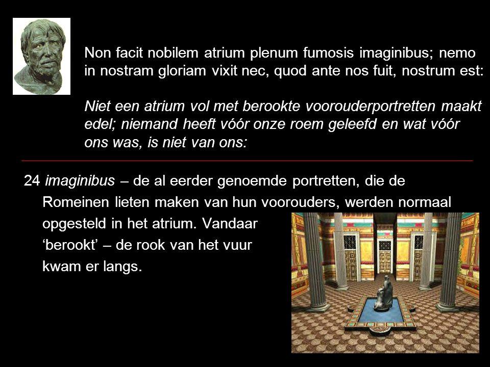 Non facit nobilem atrium plenum fumosis imaginibus; nemo in nostram gloriam vixit nec, quod ante nos fuit, nostrum est: Niet een atrium vol met berook