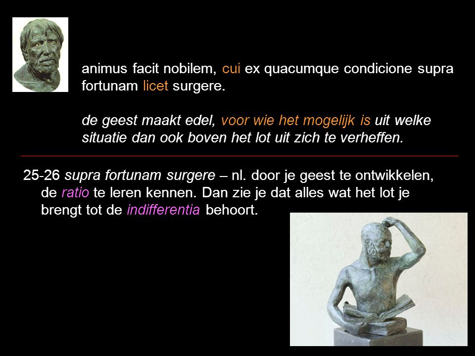 animus facit nobilem, cui ex quacumque condicione supra fortunam licet surgere. de geest maakt edel, voor wie het mogelijk is uit welke situatie dan o