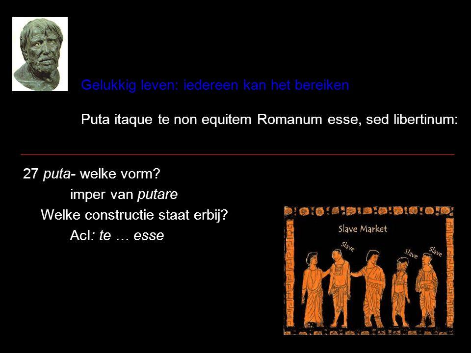 Gelukkig leven: iedereen kan het bereiken Puta itaque te non equitem Romanum esse, sed libertinum: 27 puta- welke vorm? imper van putare Welke constru