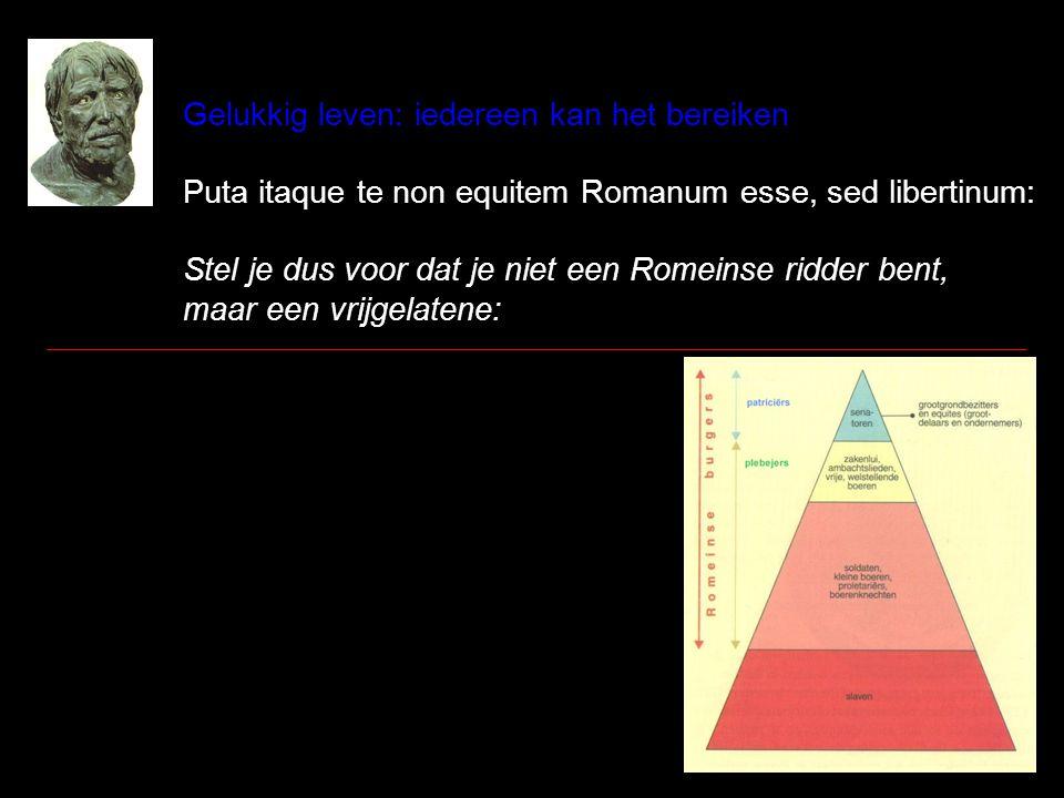 Gelukkig leven: iedereen kan het bereiken Puta itaque te non equitem Romanum esse, sed libertinum: Stel je dus voor dat je niet een Romeinse ridder be