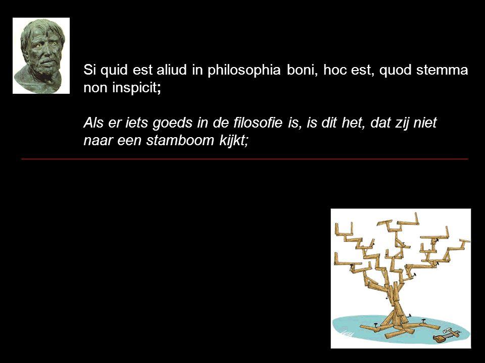 Si quid est aliud in philosophia boni, hoc est, quod stemma non inspicit; Als er iets goeds in de filosofie is, is dit het, dat zij niet naar een stam