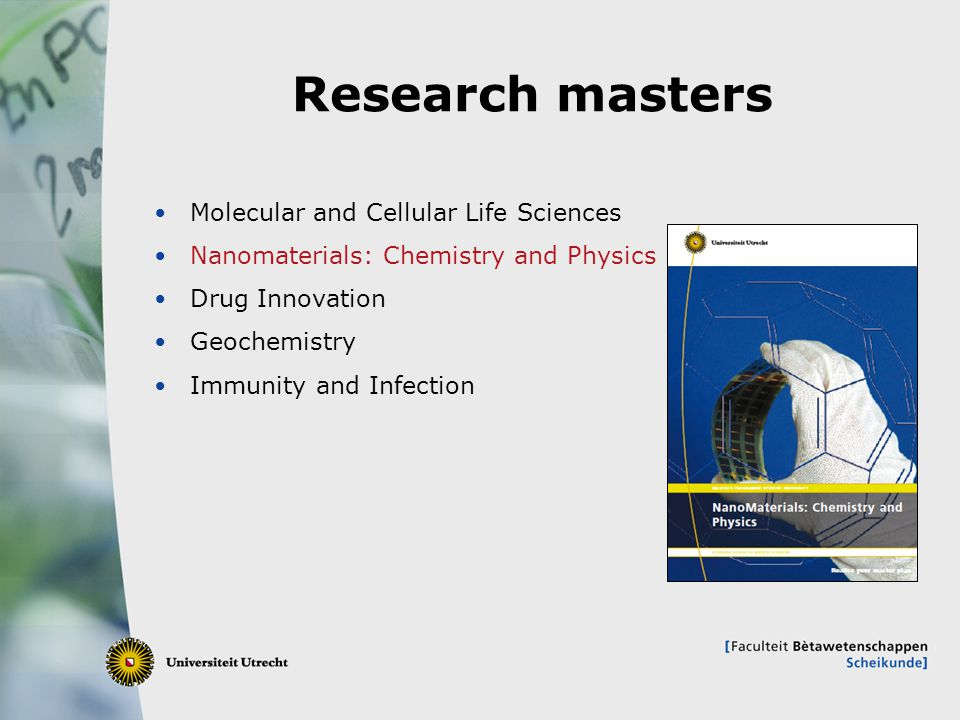 19 Research masters Molecular and Cellular Life Sciences Nanomaterials: Chemistry and Physics Drug Innovation Geochemistry Immunity and Infection