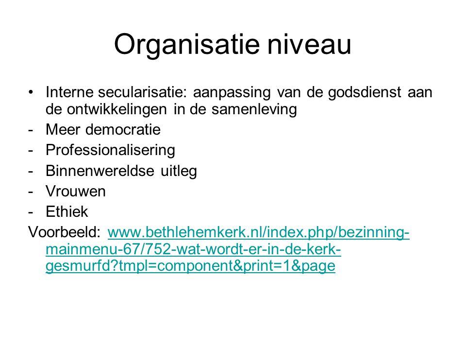 Organisatie niveau Interne secularisatie: aanpassing van de godsdienst aan de ontwikkelingen in de samenleving -Meer democratie -Professionalisering -Binnenwereldse uitleg -Vrouwen -Ethiek Voorbeeld: www.bethlehemkerk.nl/index.php/bezinning- mainmenu-67/752-wat-wordt-er-in-de-kerk- gesmurfd?tmpl=component&print=1&pagewww.bethlehemkerk.nl/index.php/bezinning- mainmenu-67/752-wat-wordt-er-in-de-kerk- gesmurfd?tmpl=component&print=1&page