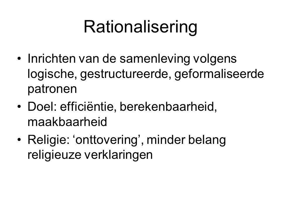 Rationalisering Inrichten van de samenleving volgens logische, gestructureerde, geformaliseerde patronen Doel: efficiëntie, berekenbaarheid, maakbaarheid Religie: 'onttovering', minder belang religieuze verklaringen