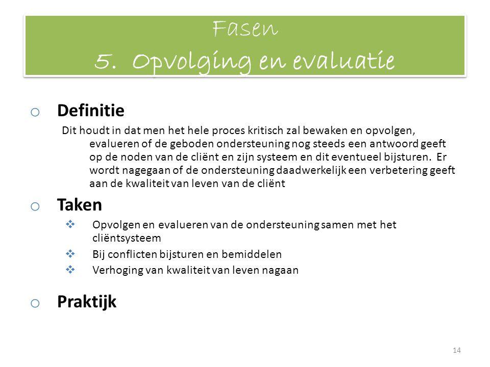 Fasen 5. Opvolging en evaluatie o Definitie Dit houdt in dat men het hele proces kritisch zal bewaken en opvolgen, evalueren of de geboden ondersteuni