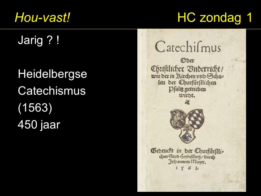 Hou-vast! HC zondag 1 Jarig ? ! Heidelbergse Catechismus (1563) 450 jaar